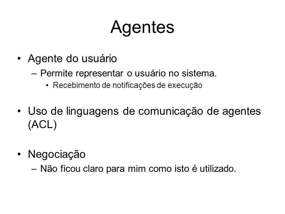 Agentes Agente do usuário –Permite representar o usuário no sistema. Recebimento de notificações de execução Uso de linguagens de comunicação de agent