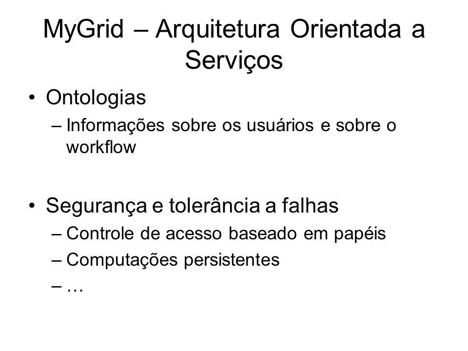MyGrid – Arquitetura Orientada a Serviços Ontologias –Informações sobre os usuários e sobre o workflow Segurança e tolerância a falhas –Controle de ac