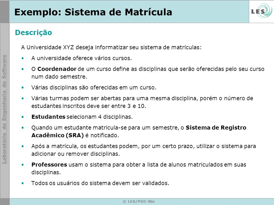 © LES/PUC-Rio Exemplo: Sistema de Matrícula A Universidade XYZ deseja informatizar seu sistema de matrículas: A universidade oferece vários cursos. O