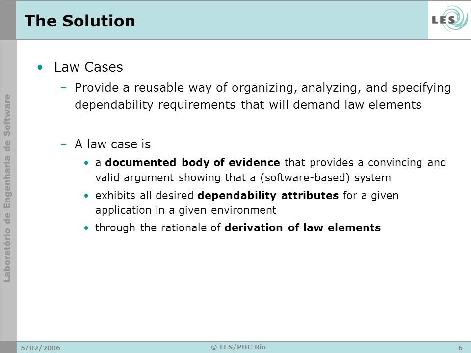 5/02/20066 © LES/PUC-Rio The Solution Law Cases –Provide a reusable way of organizing, analyzing, and specifying dependability requirements that will demand law elements –A law case is a documented body of evidence that provides a convincing and valid argument showing that a (software-based) system exhibits all desired dependability attributes for a given application in a given environment through the rationale of derivation of law elements