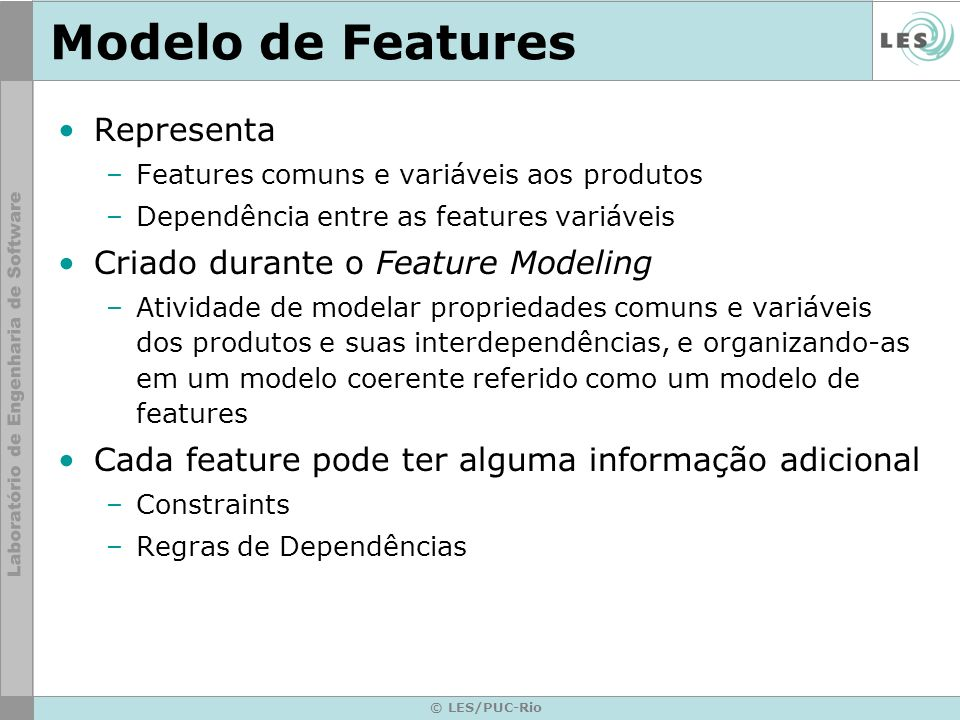 © LES/PUC-Rio Modelo de Features Representa –Features comuns e variáveis aos produtos –Dependência entre as features variáveis Criado durante o Featur