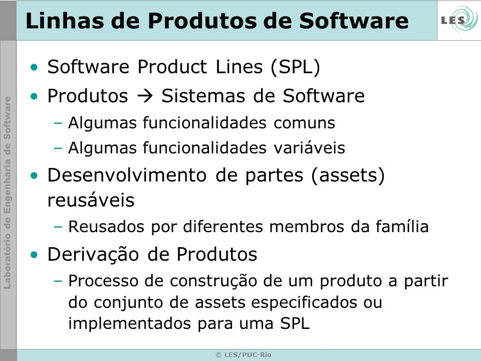 © LES/PUC-Rio SPL – Algumas Definições A software product line is a set of software-intensive systems sharing a common, managed set of features that satisfy the specific need of a particular market segment or mission and that are developed from a common set of core assets in a prescribed way.