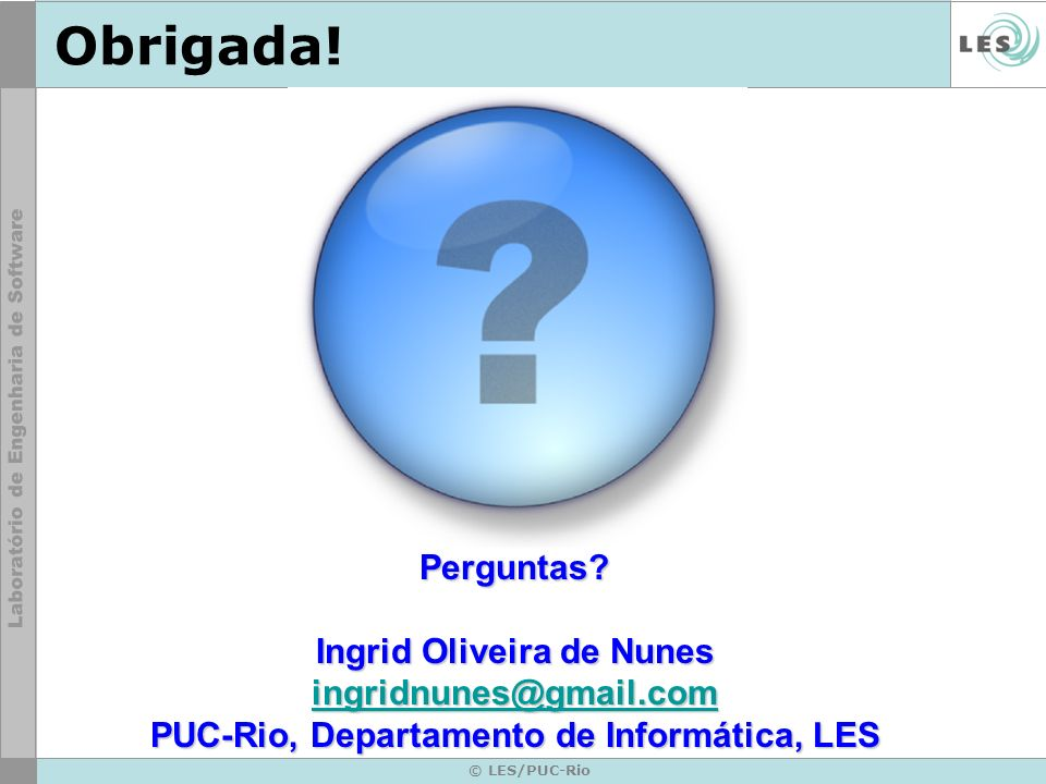 © LES/PUC-Rio Obrigada!Perguntas? Ingrid Oliveira de Nunes ingridnunes@gmail.com PUC-Rio, Departamento de Informática, LES