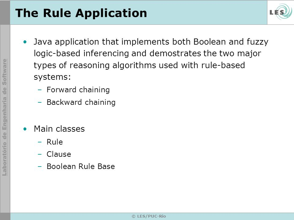 © LES/PUC-Rio The Rule Application Java application that implements both Boolean and fuzzy logic-based inferencing and demostrates the two major types of reasoning algorithms used with rule-based systems: –Forward chaining –Backward chaining Main classes –Rule –Clause –Boolean Rule Base