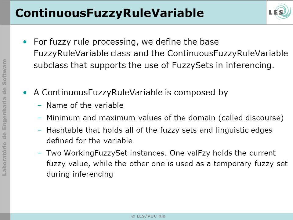 © LES/PUC-Rio ContinuousFuzzyRuleVariable For fuzzy rule processing, we define the base FuzzyRuleVariable class and the ContinuousFuzzyRuleVariable subclass that supports the use of FuzzySets in inferencing.
