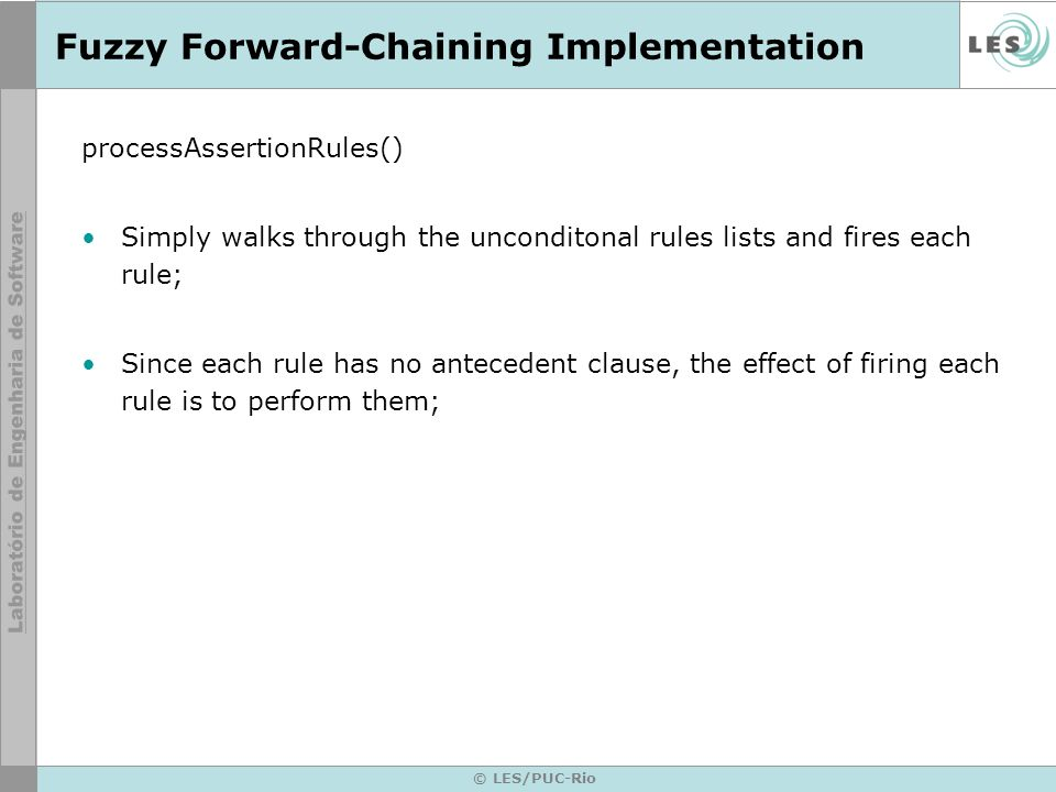 © LES/PUC-Rio Fuzzy Forward-Chaining Implementation processAssertionRules() Simply walks through the unconditonal rules lists and fires each rule; Since each rule has no antecedent clause, the effect of firing each rule is to perform them;