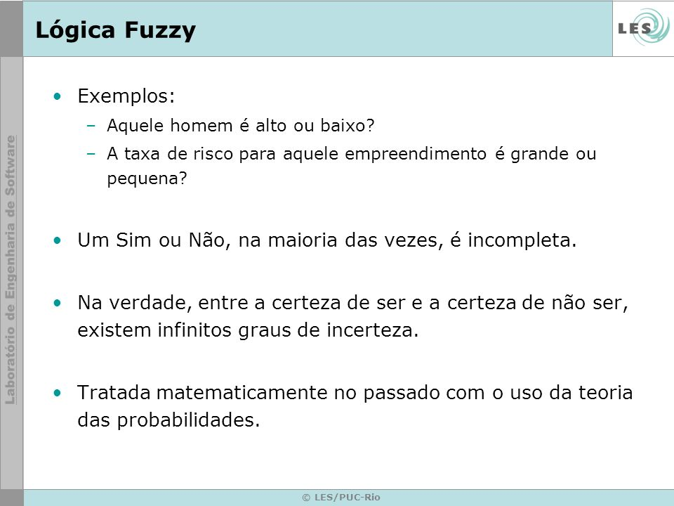 © LES/PUC-Rio Lógica Fuzzy Lógica Difusa, com base na teoria dos Conjuntos Nebulosos (Fuzzy Set), tem se mostrado mais adequada para tratar imperfeições da informação do que a Teoria das Probabilidades.