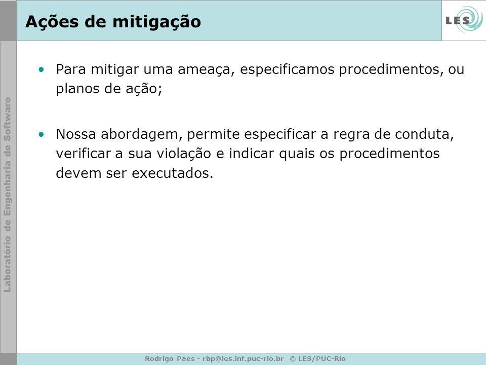 Rodrigo Paes - rbp@les.inf.puc-rio.br © LES/PUC-Rio Ações de mitigação Para mitigar uma ameaça, especificamos procedimentos, ou planos de ação; Nossa