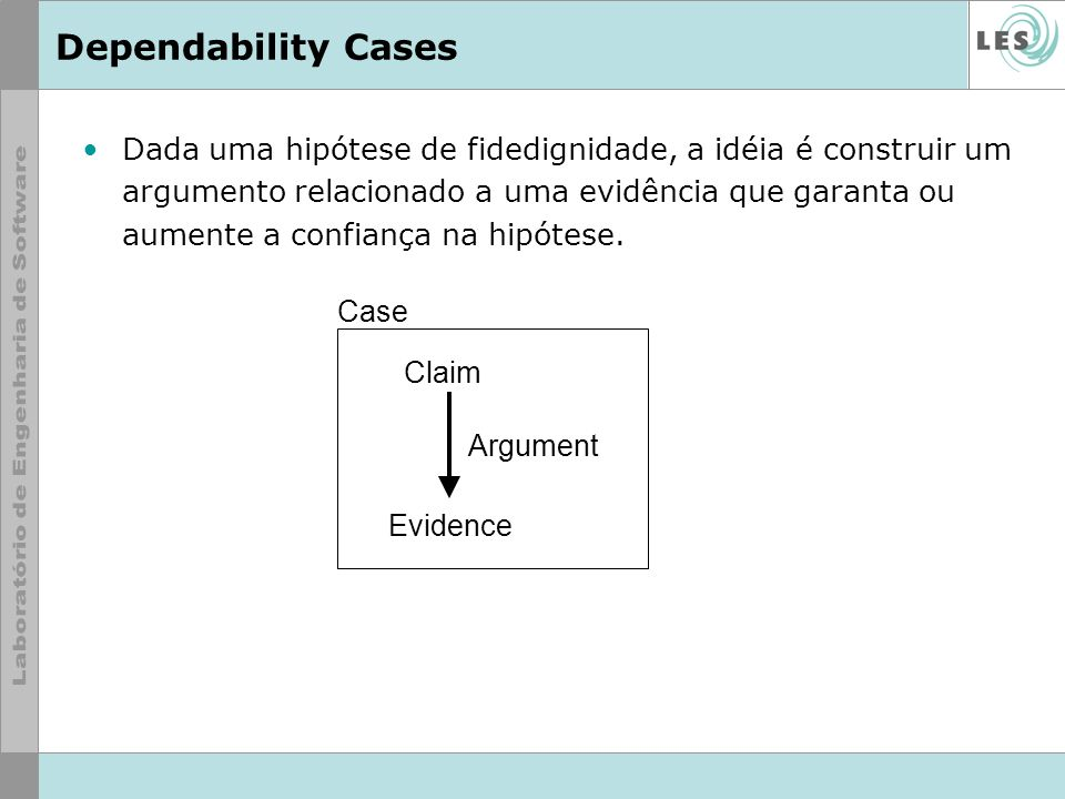 Dependability Cases Dada uma hipótese de fidedignidade, a idéia é construir um argumento relacionado a uma evidência que garanta ou aumente a confianç
