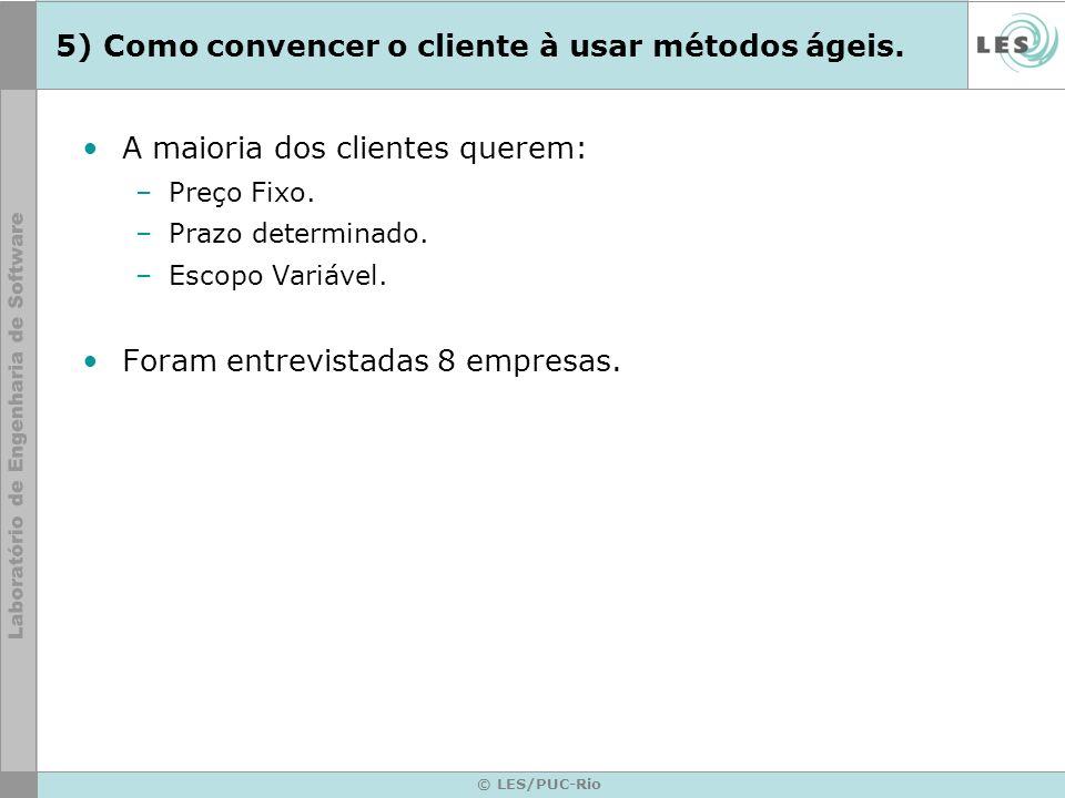 © LES/PUC-Rio 5) Como convencer o cliente à usar métodos ágeis. A maioria dos clientes querem: –Preço Fixo. –Prazo determinado. –Escopo Variável. Fora
