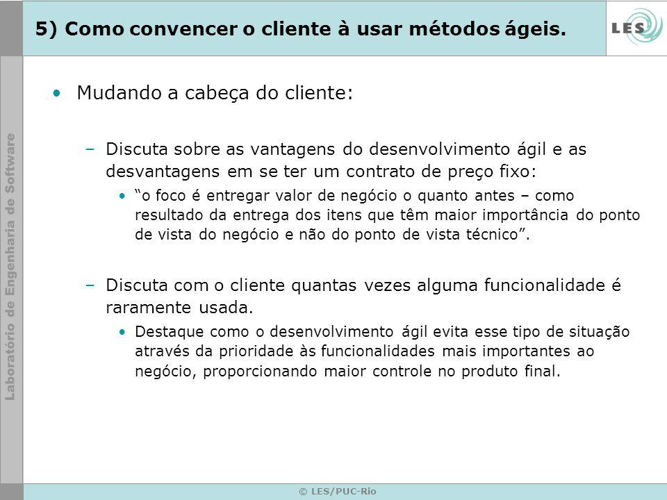 © LES/PUC-Rio 5) Como convencer o cliente à usar métodos ágeis. Mudando a cabeça do cliente: –Discuta sobre as vantagens do desenvolvimento ágil e as