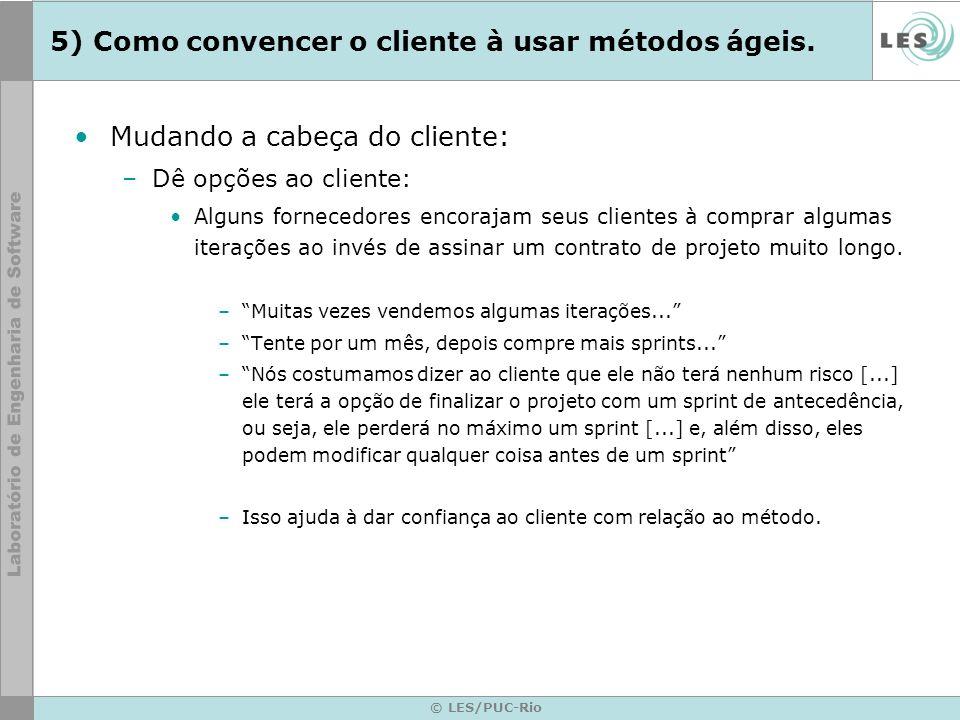 © LES/PUC-Rio 5) Como convencer o cliente à usar métodos ágeis. Mudando a cabeça do cliente: –Dê opções ao cliente: Alguns fornecedores encorajam seus