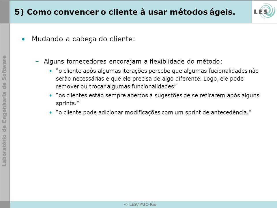 © LES/PUC-Rio 5) Como convencer o cliente à usar métodos ágeis. Mudando a cabeça do cliente: –Alguns fornecedores encorajam a flexiblidade do método: