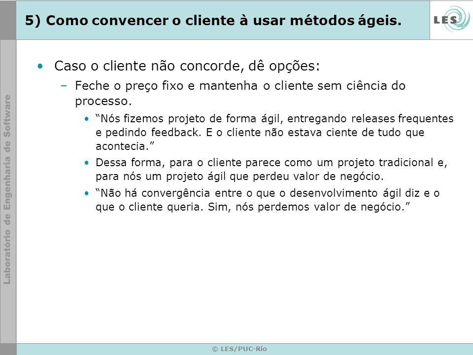 © LES/PUC-Rio 5) Como convencer o cliente à usar métodos ágeis. Caso o cliente não concorde, dê opções: –Feche o preço fixo e mantenha o cliente sem c