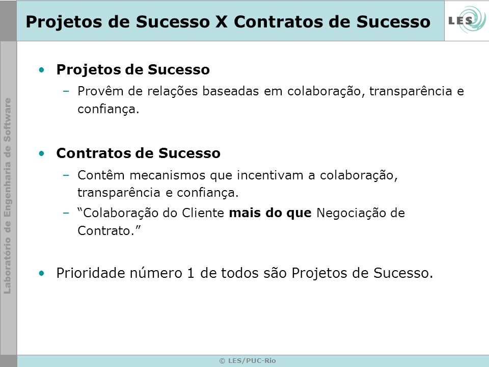 © LES/PUC-Rio Projetos de Sucesso X Contratos de Sucesso Projetos de Sucesso –Provêm de relações baseadas em colaboração, transparência e confiança. C