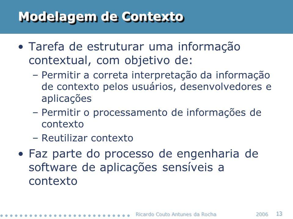 Ricardo Couto Antunes da Rocha 13 2006 Modelagem de Contexto Tarefa de estruturar uma informação contextual, com objetivo de: –Permitir a correta inte