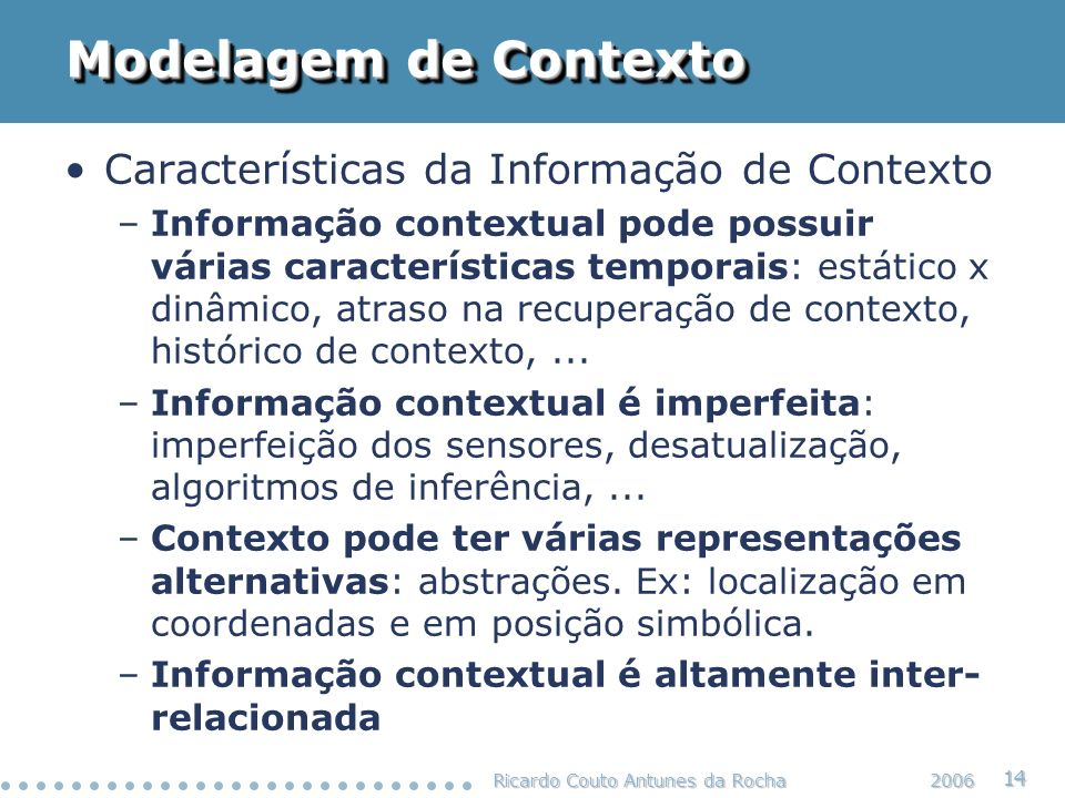 Ricardo Couto Antunes da Rocha 14 2006 Modelagem de Contexto Características da Informação de Contexto –Informação contextual pode possuir várias cara