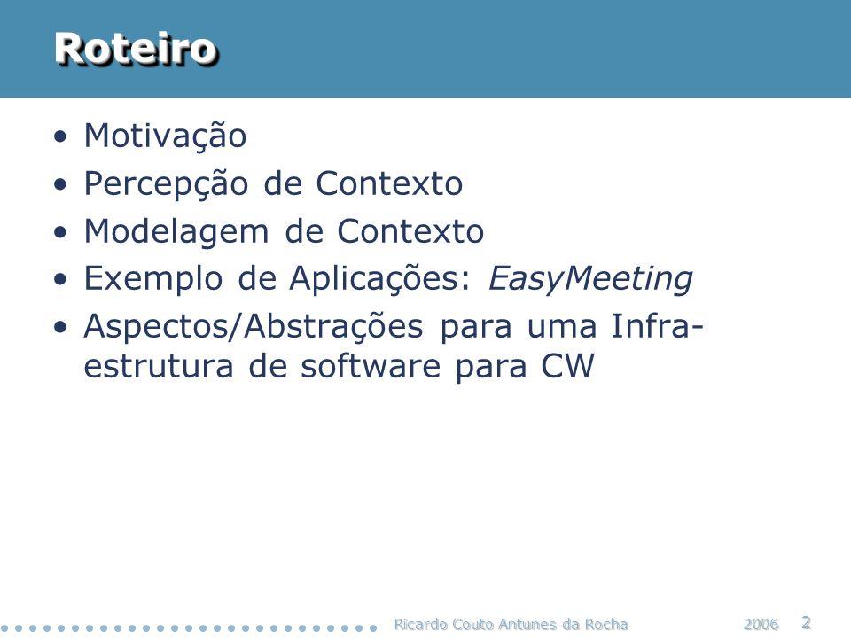 Ricardo Couto Antunes da Rocha 13 2006 Modelagem de Contexto Tarefa de estruturar uma informação contextual, com objetivo de: –Permitir a correta interpretação da informação de contexto pelos usuários, desenvolvedores e aplicações –Permitir o processamento de informações de contexto –Reutilizar contexto Faz parte do processo de engenharia de software de aplicações sensíveis a contexto