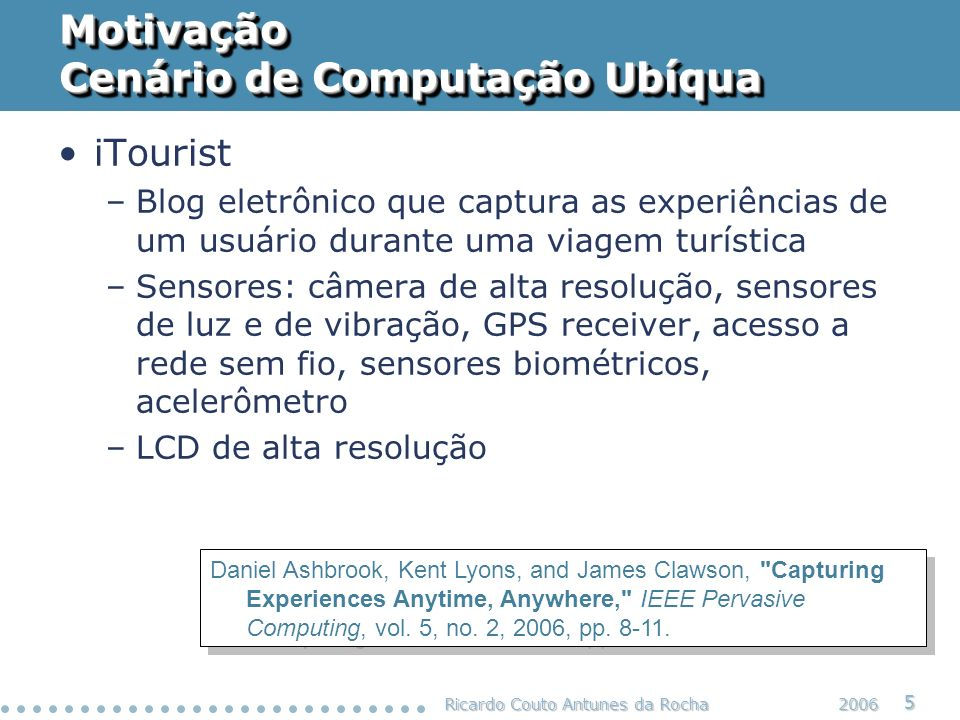 Ricardo Couto Antunes da Rocha 5 2006 Motivação Cenário de Computação Ubíqua Daniel Ashbrook, Kent Lyons, and James Clawson,