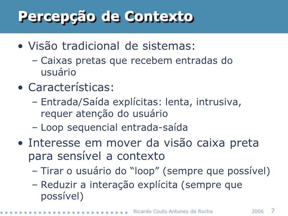 Ricardo Couto Antunes da Rocha 8 2006 Percepção de Contexto Modelo sensível a contexto Sistema Sensível Ao Contexto Entrada explícita Saída explícita Contexto: estado do usuário estado do ambiente físico estado do sistema computacional histórico de interações do usuário …