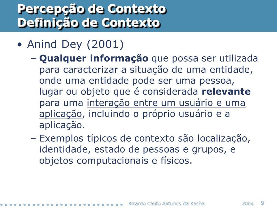 Ricardo Couto Antunes da Rocha 10 2006 Percepção de Contexto Definição de Contexto Schilit (e outros) identificaram 4 categorias: – Contexto computacional: rede, conectividade, custo da comunicação, banda passante, recursos (impressoras, estações, etc.) – Contexto do usuário: perfil do usuário, posição, velocidade, pessoas próximas, situação social, estado de espírito, etc.