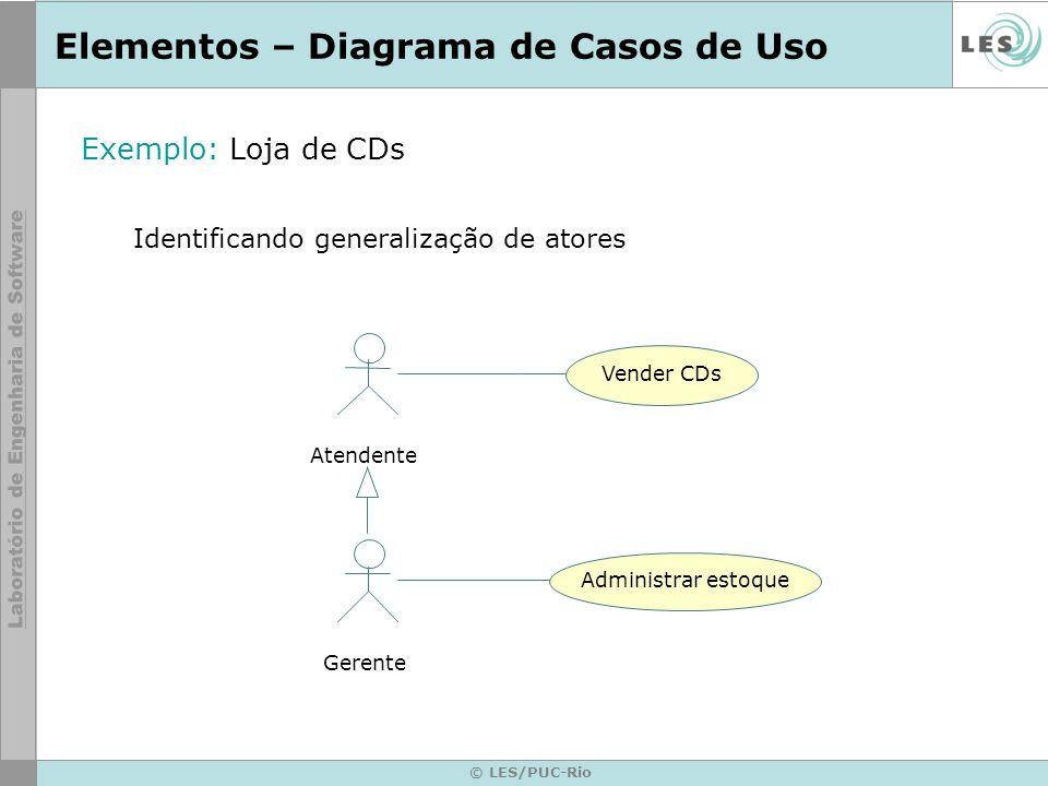 © LES/PUC-Rio Elementos – Diagrama de Casos de Uso Exemplo: Loja de CDs Identificando generalização de atores Atendente Gerente Vender CDs Administrar
