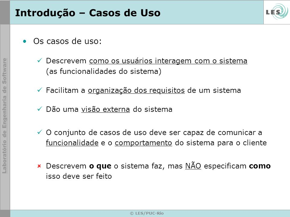 © LES/PUC-Rio Elementos – Diagrama de Casos de Uso Elementos do diagrama: –Atores –Casos de uso –Relacionamentos Associação Generalização Dependência: Extensão e Inclusão –Fronteira do sistema