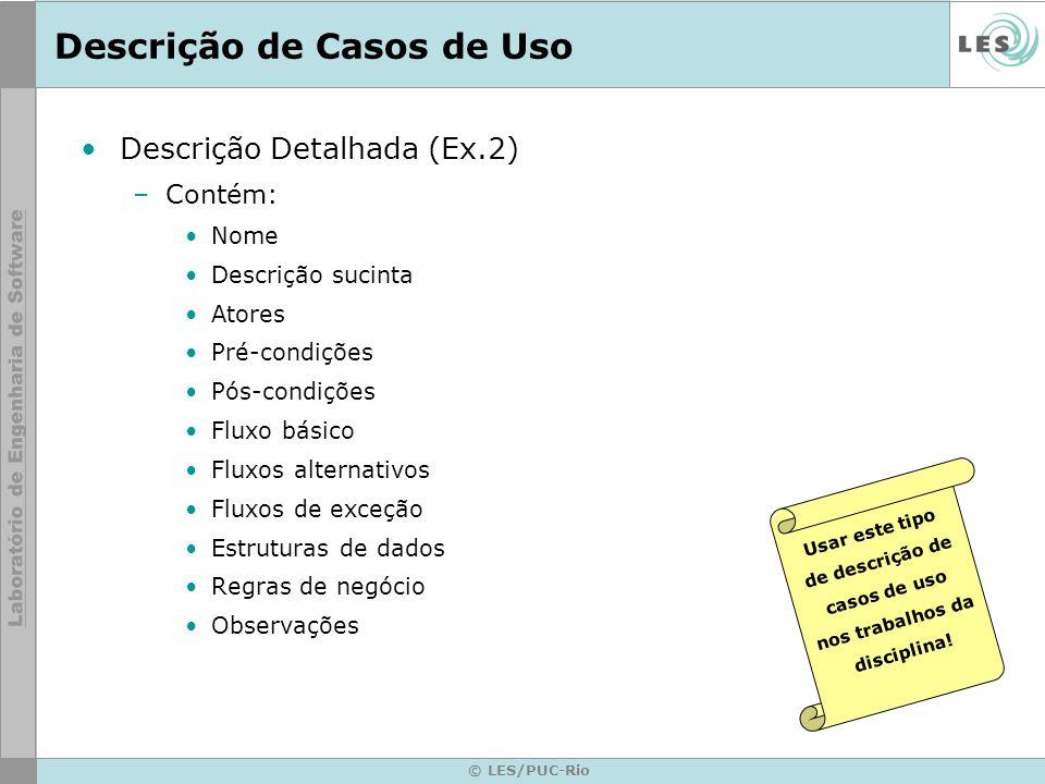 © LES/PUC-Rio Descrição de Casos de Uso Descrição Detalhada (Ex.2) –Contém: Nome Descrição sucinta Atores Pré-condições Pós-condições Fluxo básico Flu