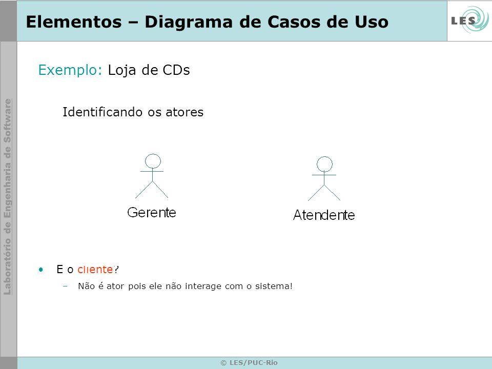 © LES/PUC-Rio Elementos – Diagrama de Casos de Uso Exemplo: Loja de CDs Identificando generalização de atores Atendente Gerente Vender CDs Administrar estoque