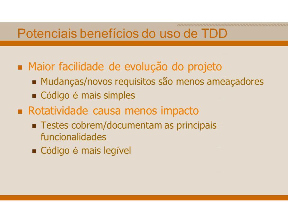 Potenciais benefícios do uso de TDD Maior facilidade de evolu ç ão do projeto Mudan ç as/novos requisitos são menos amea ç adores C ó digo é mais simp