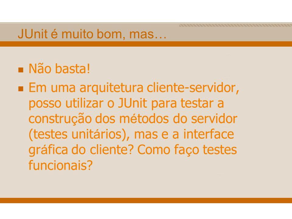 JUnit é muito bom, mas… Não basta! Em uma arquitetura cliente-servidor, posso utilizar o JUnit para testar a constru ç ão dos m é todos do servidor (t