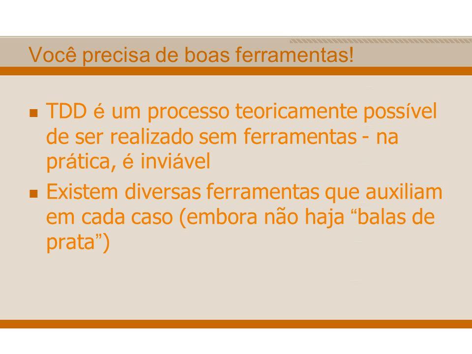 Você precisa de boas ferramentas! TDD é um processo teoricamente poss í vel de ser realizado sem ferramentas - na pr á tica, é invi á vel Existem dive