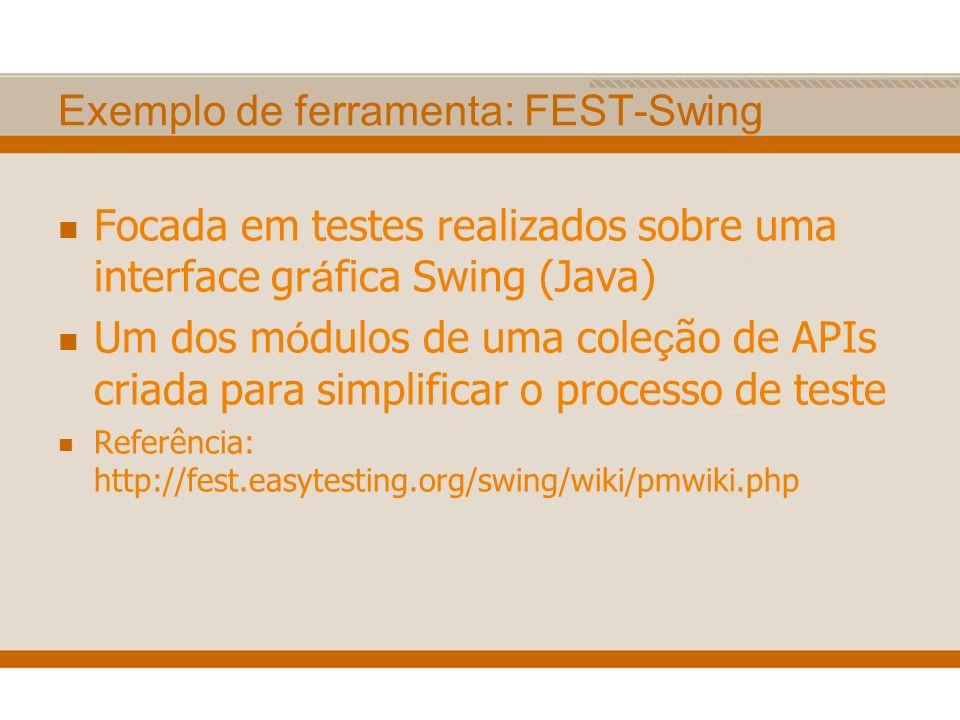 Exemplo de ferramenta: FEST-Swing Focada em testes realizados sobre uma interface gr á fica Swing (Java) Um dos m ó dulos de uma cole ç ão de APIs cri