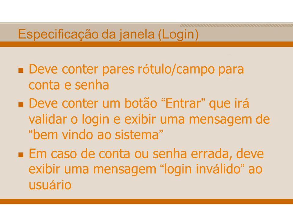 Especificação da janela (Login) Deve conter pares r ó tulo/campo para conta e senha Deve conter um botão Entrar que ir á validar o login e exibir uma