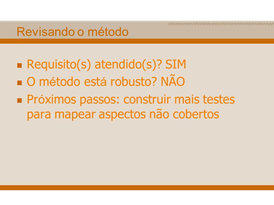 Revisando o método Requisito(s) atendido(s)? SIM O m é todo est á robusto? NÃO Pr ó ximos passos: construir mais testes para mapear aspectos não cober