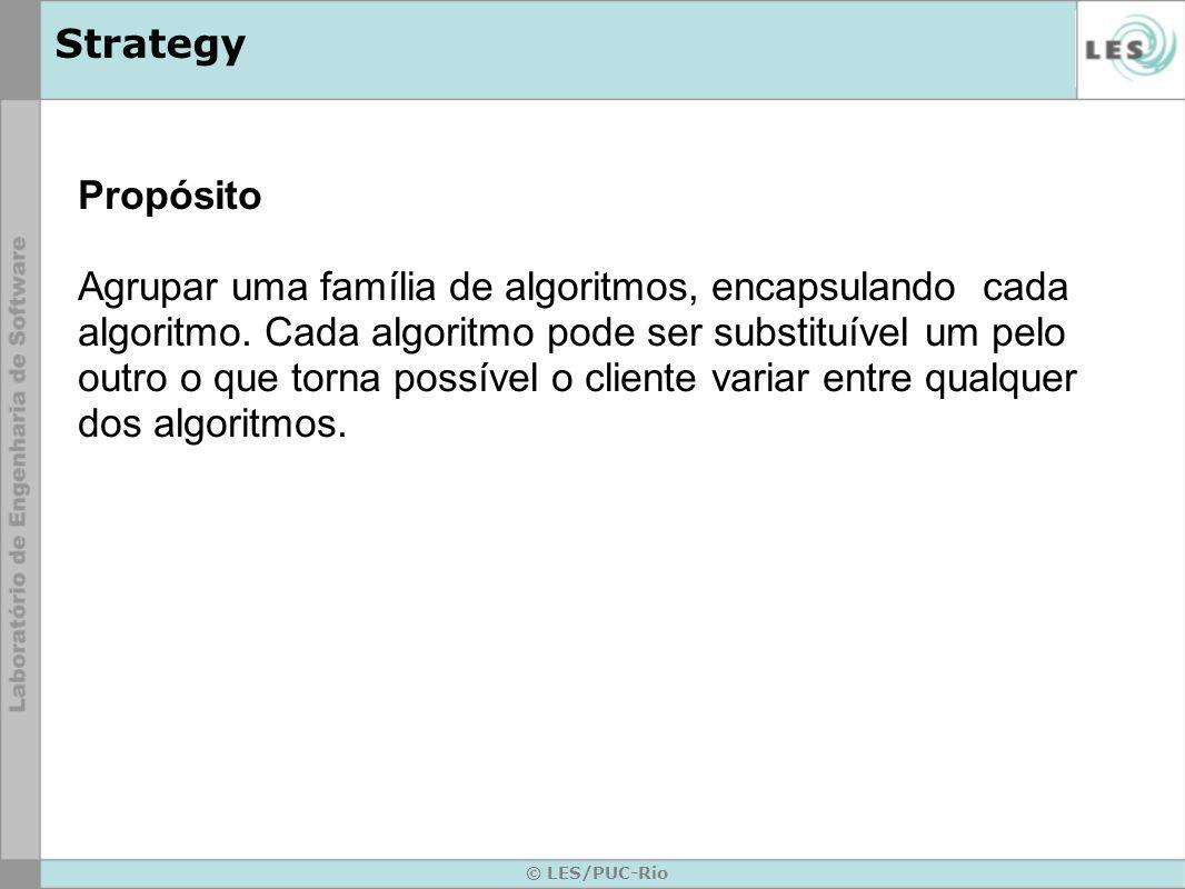 © LES/PUC-Rio Strategy Propósito Agrupar uma família de algoritmos, encapsulando cada algoritmo. Cada algoritmo pode ser substituível um pelo outro o