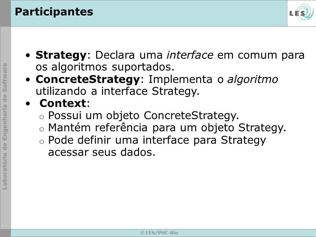 Participantes Strategy: Declara uma interface em comum para os algoritmos suportados. ConcreteStrategy: Implementa o algoritmo utilizando a interface
