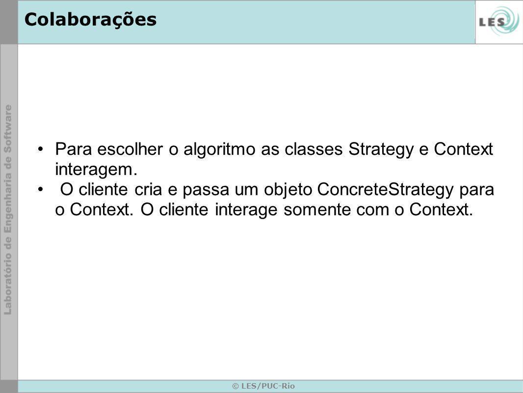 Colaborações Para escolher o algoritmo as classes Strategy e Context interagem. O cliente cria e passa um objeto ConcreteStrategy para o Context. O cl