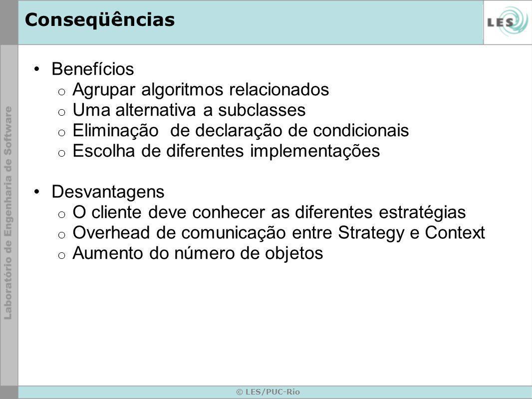 Conseqüências © LES/PUC-Rio Benefícios o Agrupar algoritmos relacionados o Uma alternativa a subclasses o Eliminação de declaração de condicionais o E
