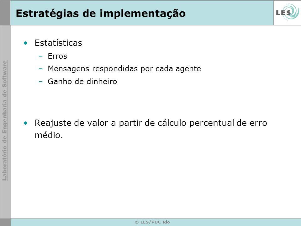 © LES/PUC-Rio Estratégias de implementação Estatísticas –Erros –Mensagens respondidas por cada agente –Ganho de dinheiro Reajuste de valor a partir de cálculo percentual de erro médio.