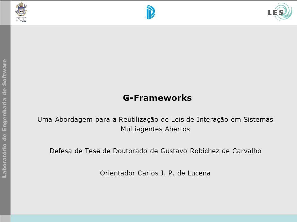 G-Frameworks Uma Abordagem para a Reutilização de Leis de Interação em Sistemas Multiagentes Abertos Defesa de Tese de Doutorado de Gustavo Robichez d