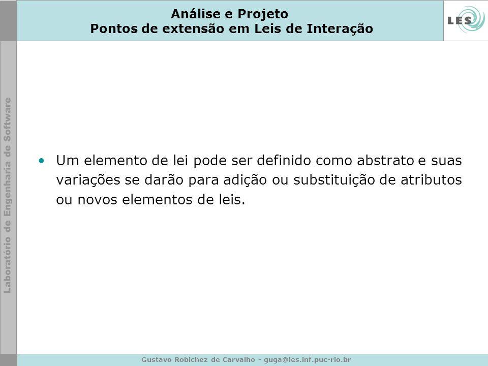 Gustavo Robichez de Carvalho - guga@les.inf.puc-rio.br Análise e Projeto Pontos de extensão em Leis de Interação Um elemento de lei pode ser definido