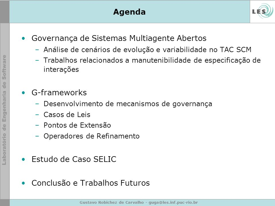 Gustavo Robichez de Carvalho - guga@les.inf.puc-rio.br Governança de Sistemas MultiAgente Abertos Agente A Agente B Mecanismo de Governança de Leis … … …...