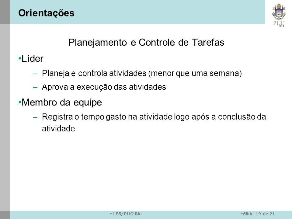Slide 19 de 21 LES/PUC-Rio Orientações Planejamento e Controle de Tarefas Líder –Planeja e controla atividades (menor que uma semana) –Aprova a execuç