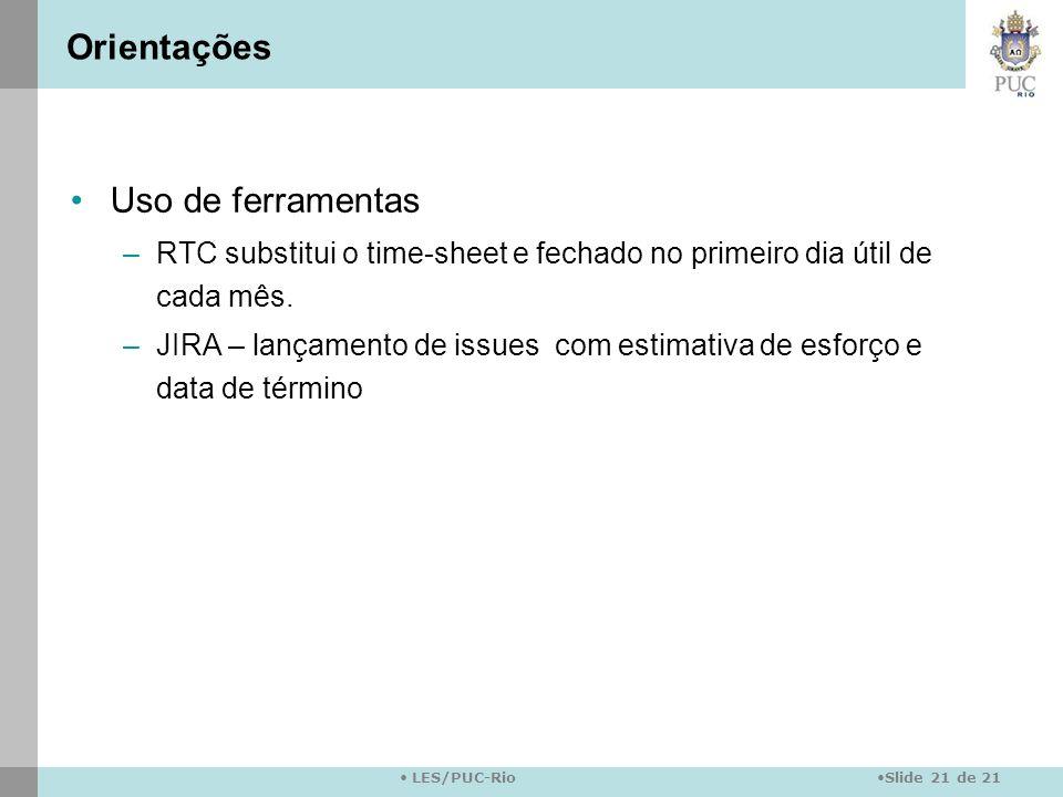 Slide 21 de 21 LES/PUC-Rio Orientações Uso de ferramentas –RTC substitui o time-sheet e fechado no primeiro dia útil de cada mês. –JIRA – lançamento d