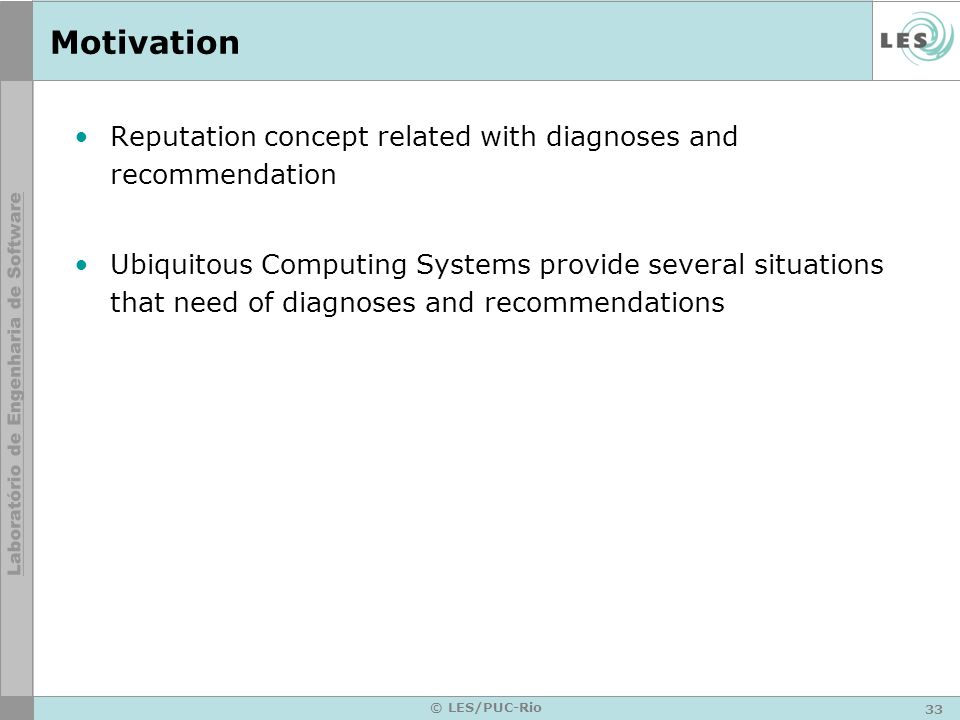 33 © LES/PUC-Rio Motivation Reputation concept related with diagnoses and recommendation Ubiquitous Computing Systems provide several situations that