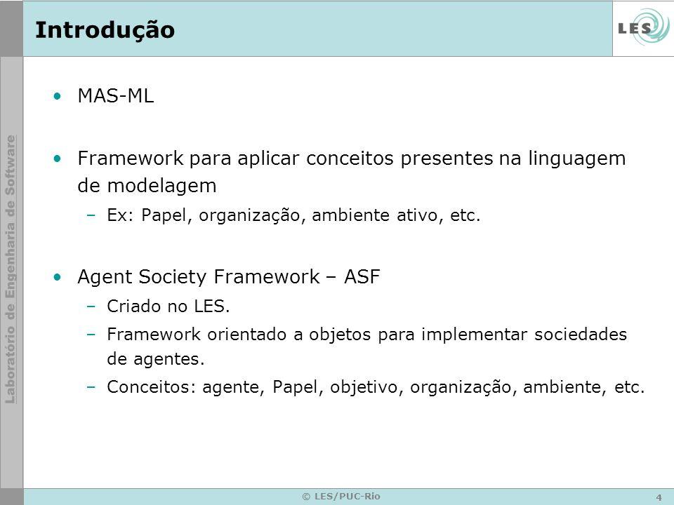 4 © LES/PUC-Rio Introdução MAS-ML Framework para aplicar conceitos presentes na linguagem de modelagem –Ex: Papel, organização, ambiente ativo, etc.