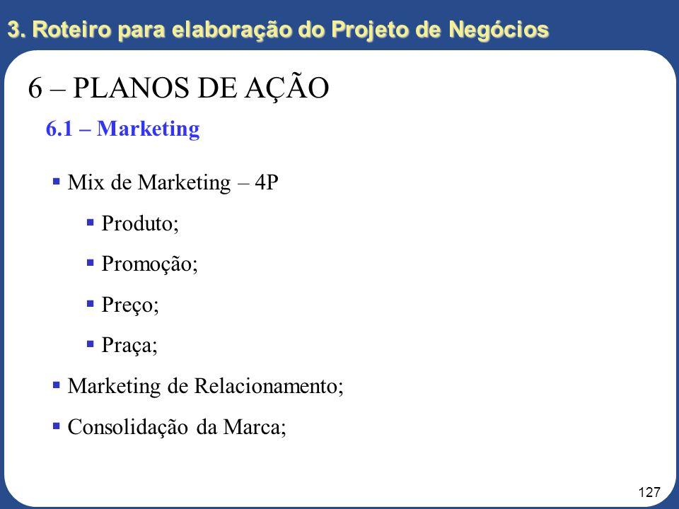 126 3. Roteiro para elaboração do Projeto de Negócios 6 – PLANOS DE AÇÃO 6.1 – Marketing 6.2 – Logística 6.3 – Tecnológico 6.4 – Procurement 6.5 – RH
