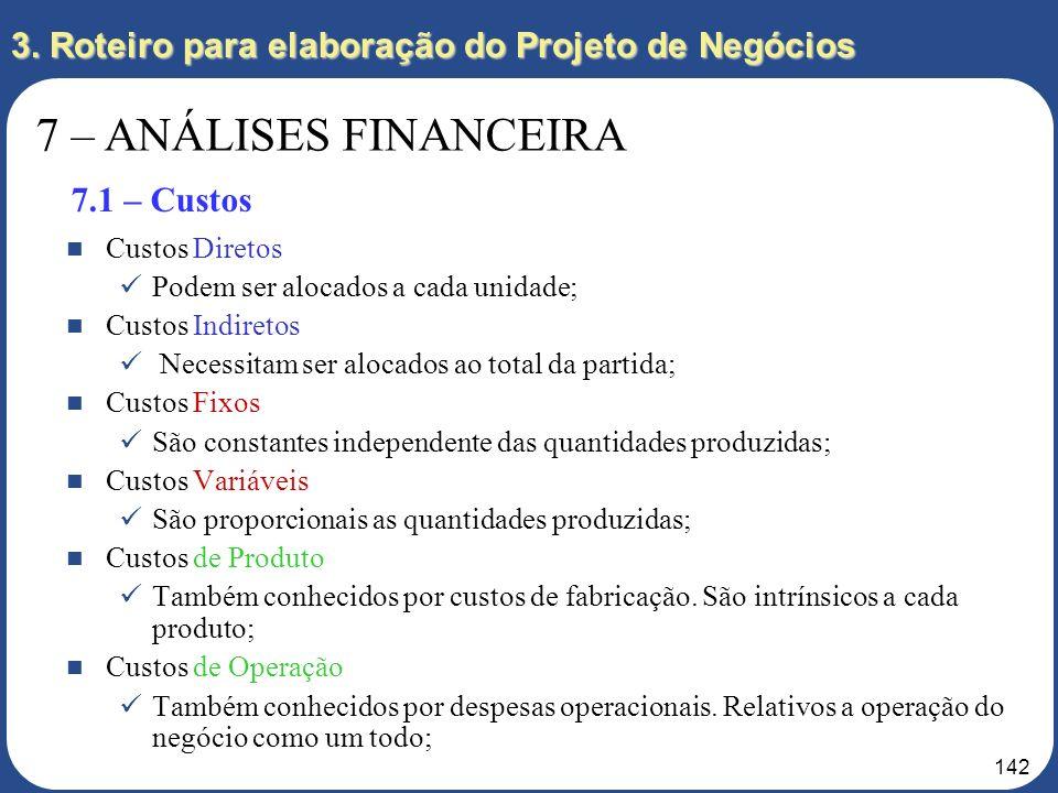 141 3. Roteiro para elaboração do Projeto de Negócios 7 – ANÁLISES FINANCEIRA 7.1 – Custos; 7.2 – Fluxo de Caixa; 7.3 – DRE e Balanço; 7.4 – Indicador