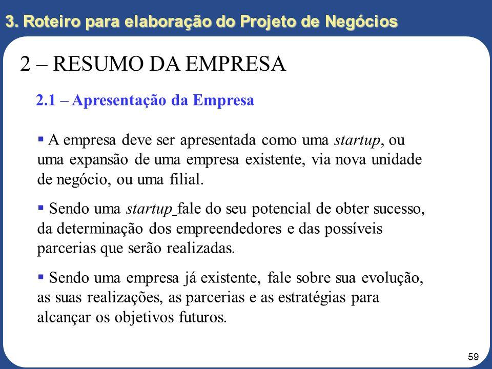 58 3. Roteiro para elaboração do Projeto de Negócios 2 – RESUMO DA EMPRESA 2.1 – Apresentação da Empresa 2.2 – Empreendedores 2.3 – Divisão de Respons
